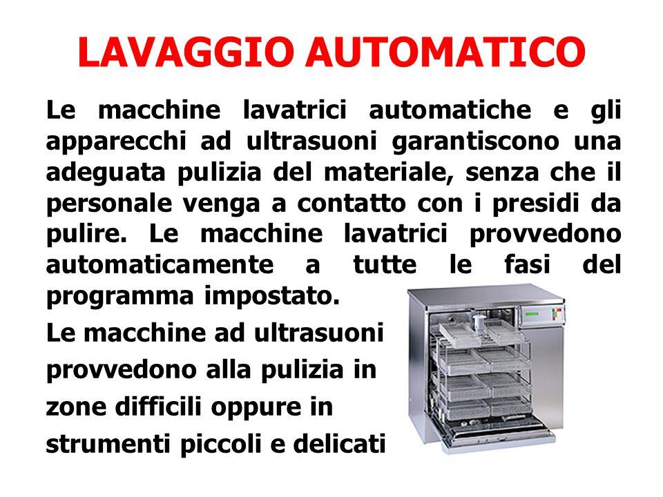LAVAGGIO AUTOMATICO Le macchine lavatrici automatiche e gli apparecchi ad ultrasuoni garantiscono una adeguata pulizia del materiale, senza che il personale venga a contatto con i presidi da pulire.