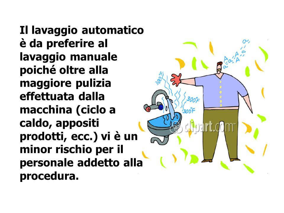 Il lavaggio automatico è da preferire al lavaggio manuale poiché oltre alla maggiore pulizia effettuata dalla macchina (ciclo a caldo, appositi prodotti, ecc.) vi è un minor rischio per il personale addetto alla procedura.