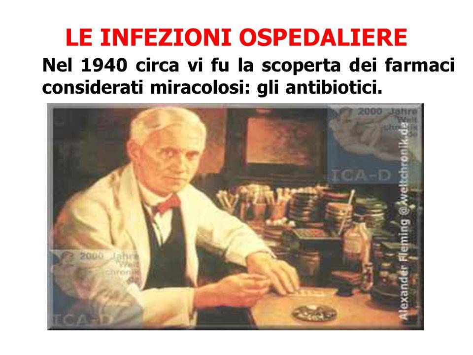 LE INFEZIONI OSPEDALIERE Nel 1940 circa vi fu la scoperta dei farmaci considerati miracolosi: gli antibiotici.