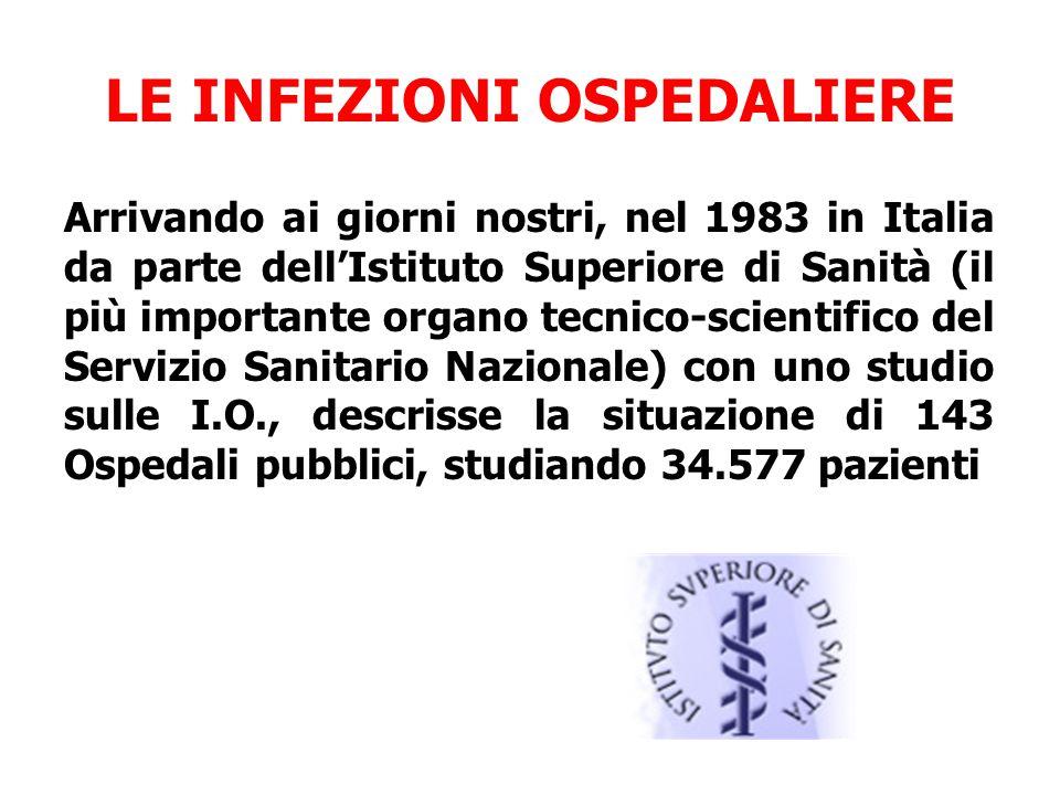 LE INFEZIONI OSPEDALIERE Arrivando ai giorni nostri, nel 1983 in Italia da parte dell'Istituto Superiore di Sanità (il più importante organo tecnico-scientifico del Servizio Sanitario Nazionale) con uno studio sulle I.O., descrisse la situazione di 143 Ospedali pubblici, studiando 34.577 pazienti