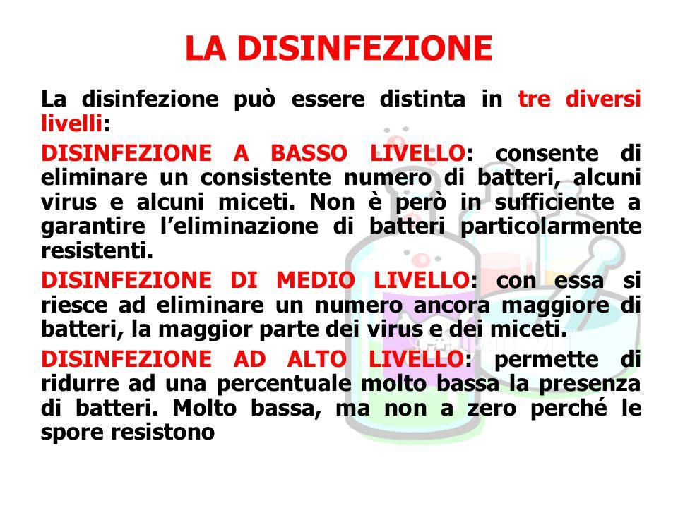 LA DISINFEZIONE La disinfezione può essere distinta in tre diversi livelli: DISINFEZIONE A BASSO LIVELLO: consente di eliminare un consistente numero