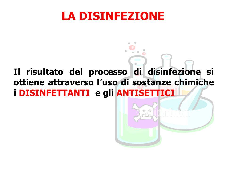 LA DISINFEZIONE Il risultato del processo di disinfezione si ottiene attraverso l'uso di sostanze chimiche i DISINFETTANTI e gli ANTISETTICI