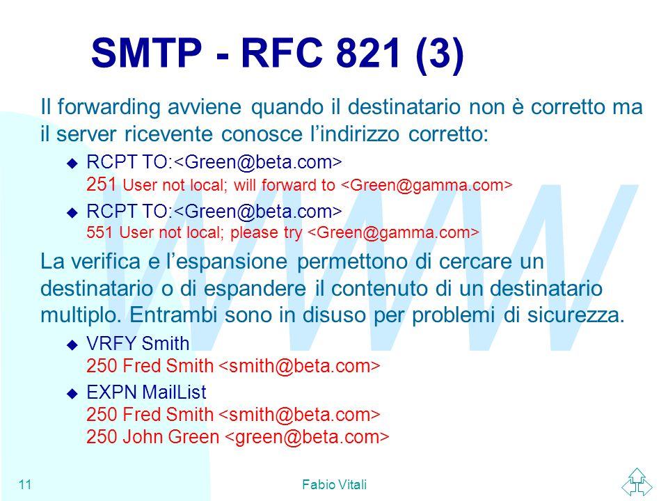 WWW Fabio Vitali11 SMTP - RFC 821 (3) Il forwarding avviene quando il destinatario non è corretto ma il server ricevente conosce l'indirizzo corretto:  RCPT TO: 251 User not local; will forward to  RCPT TO: 551 User not local; please try La verifica e l'espansione permettono di cercare un destinatario o di espandere il contenuto di un destinatario multiplo.