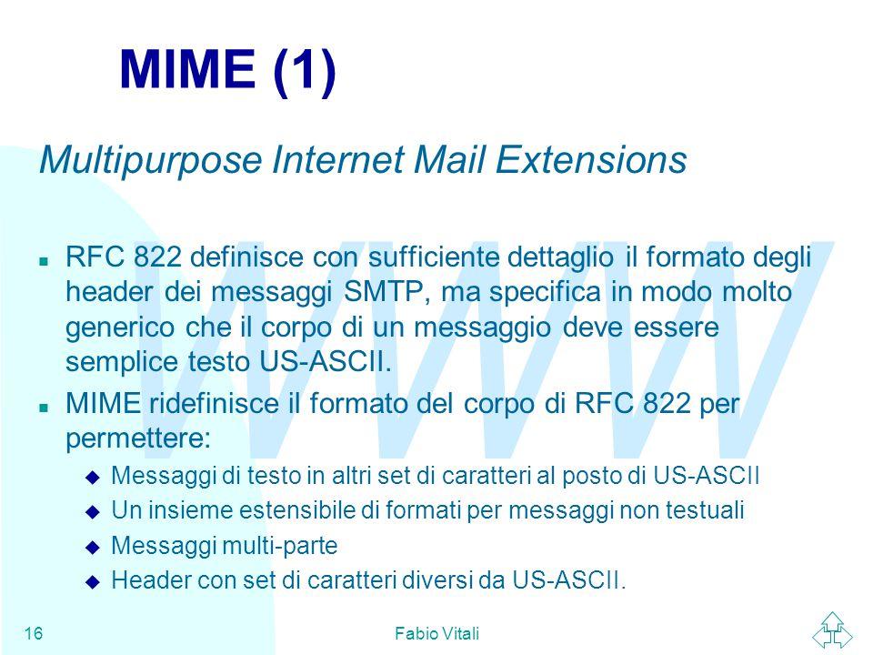 WWW Fabio Vitali16 MIME (1) Multipurpose Internet Mail Extensions n RFC 822 definisce con sufficiente dettaglio il formato degli header dei messaggi SMTP, ma specifica in modo molto generico che il corpo di un messaggio deve essere semplice testo US-ASCII.