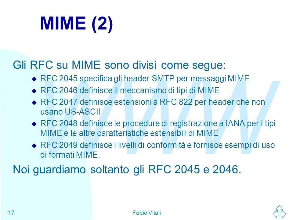 WWW Fabio Vitali17 MIME (2) Gli RFC su MIME sono divisi come segue: u RFC 2045 specifica gli header SMTP per messaggi MIME u RFC 2046 definisce il meccanismo di tipi di MIME u RFC 2047 definisce estensioni a RFC 822 per header che non usano US-ASCII u RFC 2048 definisce le procedure di registrazione a IANA per i tipi MIME e le altre caratteristiche estensibili di MIME u RFC 2049 definisce i livelli di conformità e fornisce esempi di uso di formati MIME.