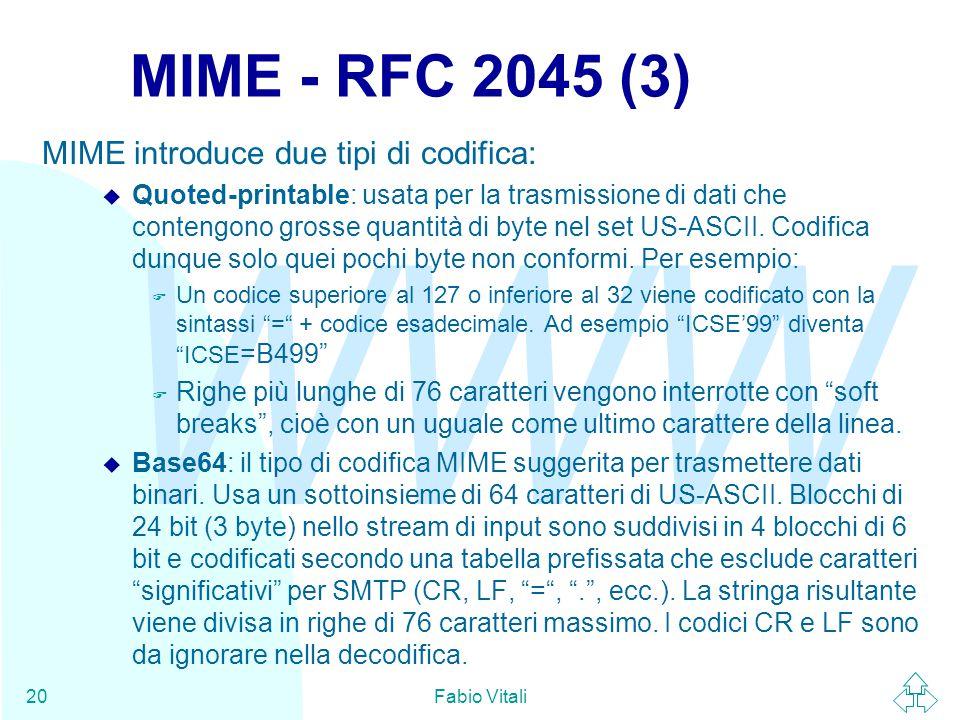 WWW Fabio Vitali20 MIME - RFC 2045 (3) MIME introduce due tipi di codifica: u Quoted-printable: usata per la trasmissione di dati che contengono grosse quantità di byte nel set US-ASCII.