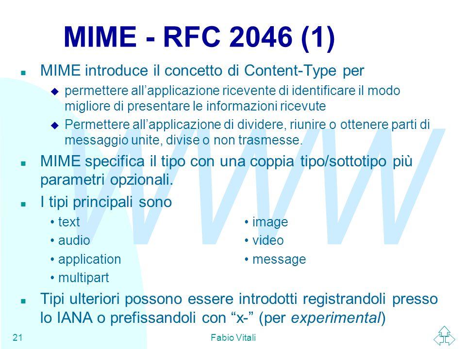 WWW Fabio Vitali21 MIME - RFC 2046 (1) n MIME introduce il concetto di Content-Type per u permettere all'applicazione ricevente di identificare il modo migliore di presentare le informazioni ricevute u Permettere all'applicazione di dividere, riunire o ottenere parti di messaggio unite, divise o non trasmesse.