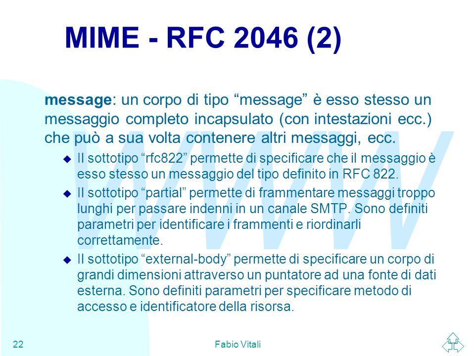 WWW Fabio Vitali22 MIME - RFC 2046 (2) message: un corpo di tipo message è esso stesso un messaggio completo incapsulato (con intestazioni ecc.) che può a sua volta contenere altri messaggi, ecc.