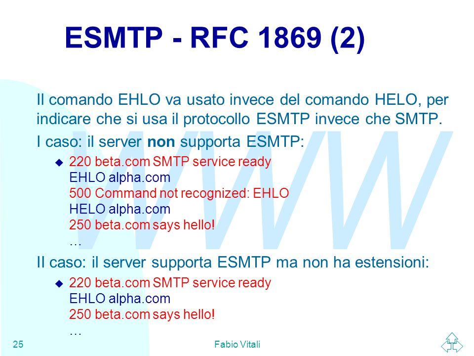 WWW Fabio Vitali25 ESMTP - RFC 1869 (2) Il comando EHLO va usato invece del comando HELO, per indicare che si usa il protocollo ESMTP invece che SMTP.