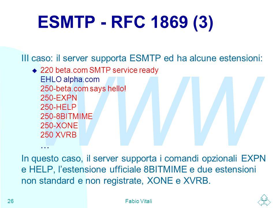 WWW Fabio Vitali26 ESMTP - RFC 1869 (3) III caso: il server supporta ESMTP ed ha alcune estensioni:  220 beta.com SMTP service ready EHLO alpha.com 250-beta.com says hello.