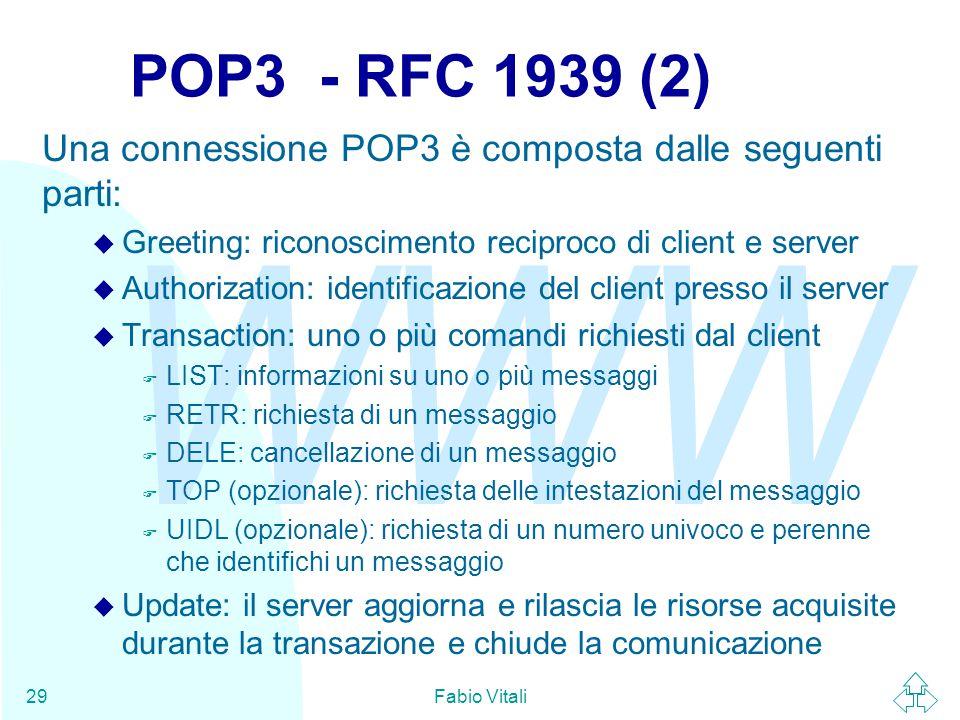 WWW Fabio Vitali29 POP3 - RFC 1939 (2) Una connessione POP3 è composta dalle seguenti parti: u Greeting: riconoscimento reciproco di client e server u Authorization: identificazione del client presso il server u Transaction: uno o più comandi richiesti dal client F LIST: informazioni su uno o più messaggi F RETR: richiesta di un messaggio F DELE: cancellazione di un messaggio F TOP (opzionale): richiesta delle intestazioni del messaggio F UIDL (opzionale): richiesta di un numero univoco e perenne che identifichi un messaggio u Update: il server aggiorna e rilascia le risorse acquisite durante la transazione e chiude la comunicazione