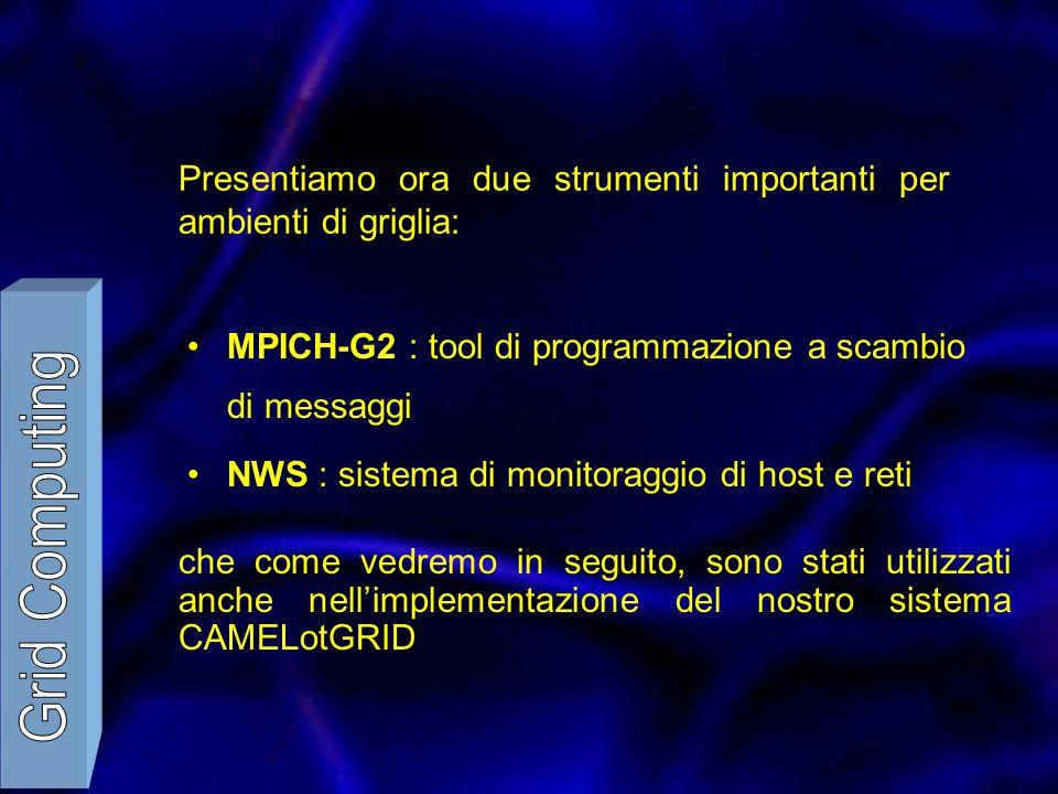 Presentiamo ora due strumenti importanti per ambienti di griglia: MPICH-G2 : tool di programmazione a scambio di messaggi NWS : sistema di monitoraggi