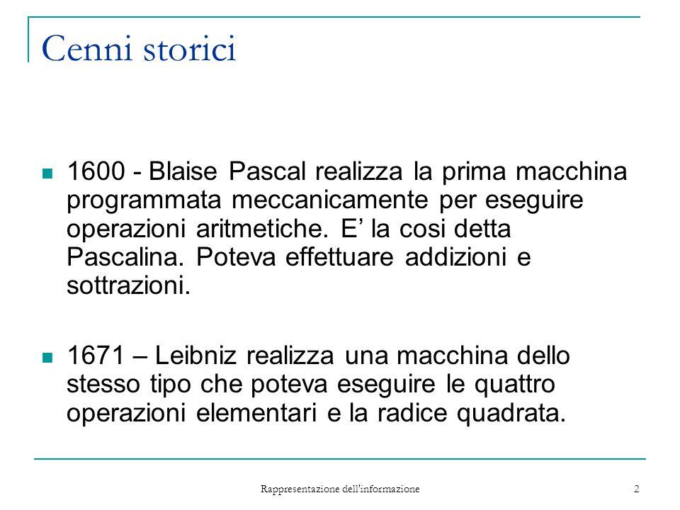 Rappresentazione dell'informazione 2 Cenni storici 1600 - Blaise Pascal realizza la prima macchina programmata meccanicamente per eseguire operazioni