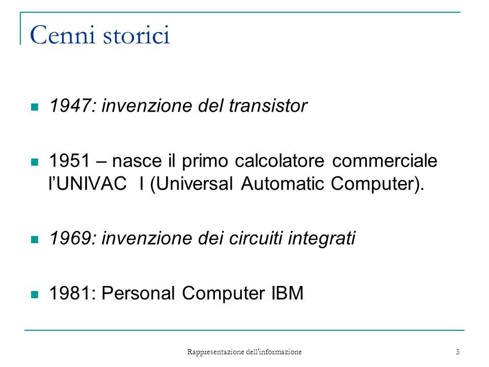 Rappresentazione dell'informazione 5 Cenni storici 1947: invenzione del transistor 1951 – nasce il primo calcolatore commerciale l'UNIVAC I (Universal