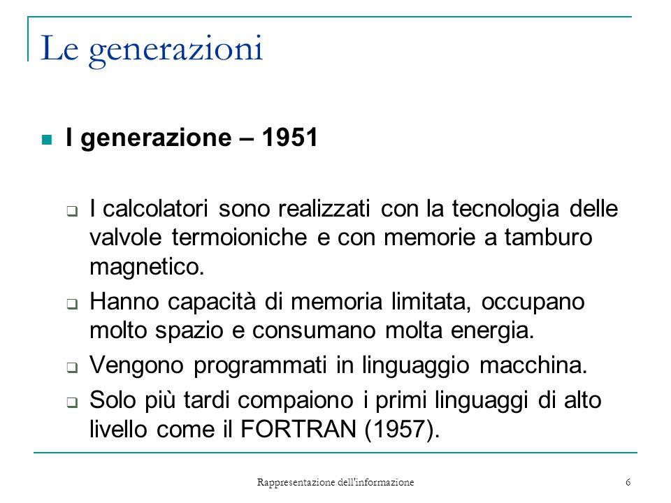 Rappresentazione dell'informazione 6 Le generazioni I generazione – 1951  I calcolatori sono realizzati con la tecnologia delle valvole termoioniche