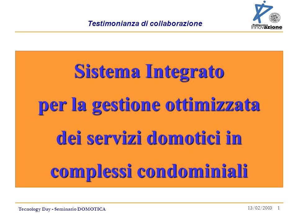 Testimonianza di collaborazione Tecnology Day - Seminario DOMOTICA 13/02/2003 1 Sistema Integrato per la gestione ottimizzata dei servizi domotici in