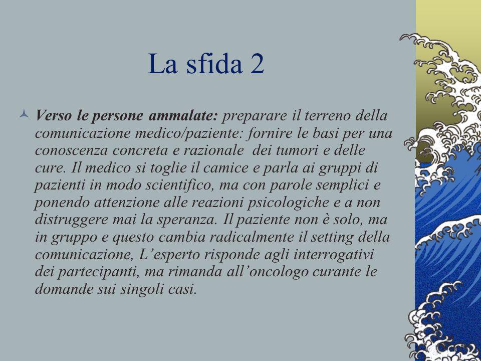 La sfida 2 Verso le persone ammalate: preparare il terreno della comunicazione medico/paziente: fornire le basi per una conoscenza concreta e razionale dei tumori e delle cure.