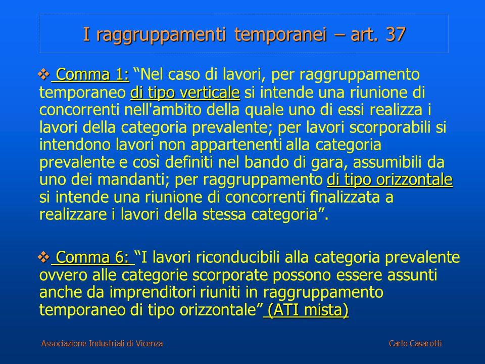 """Carlo CasarottiAssociazione Industriali di Vicenza I raggruppamenti temporanei – art. 37  Comma 1: di tipo verticale di tipo orizzontale  Comma 1: """""""