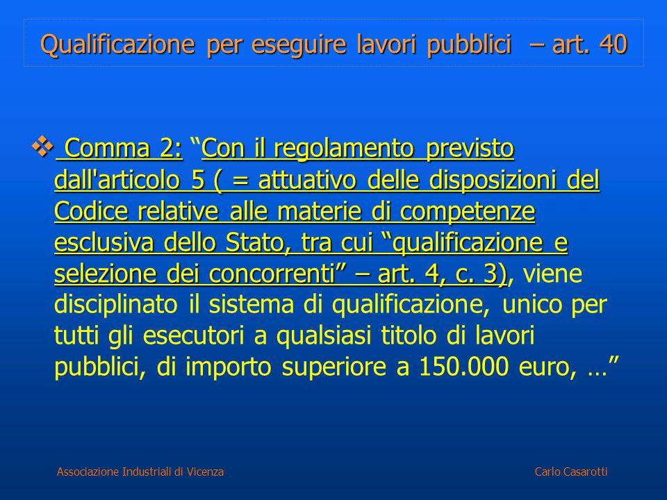 Carlo CasarottiAssociazione Industriali di Vicenza Qualificazione per eseguire lavori pubblici – art. 40  Comma 2:Con il regolamento previsto dall'ar