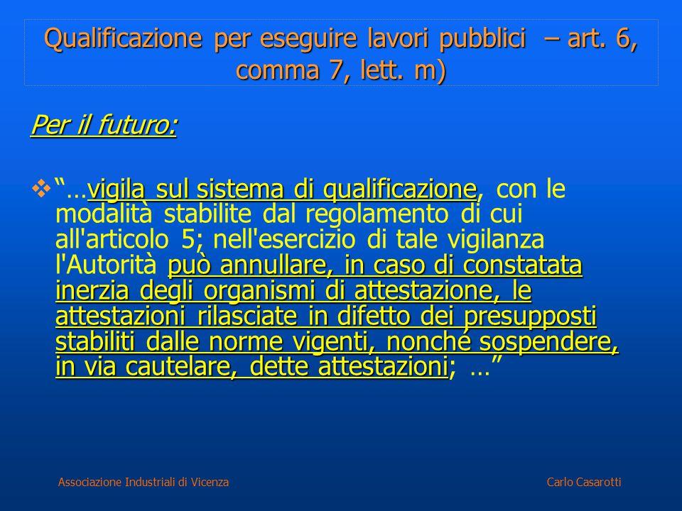 Carlo CasarottiAssociazione Industriali di Vicenza Qualificazione per eseguire lavori pubblici – art. 6, comma 7, lett. m) Per il futuro: vigila sul s