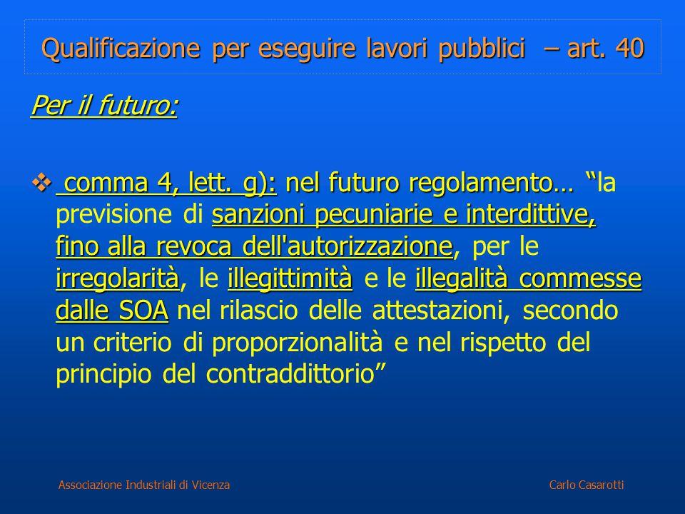 Carlo CasarottiAssociazione Industriali di Vicenza Qualificazione per eseguire lavori pubblici – art. 40 Per il futuro:  comma 4, lett. g): nel futur