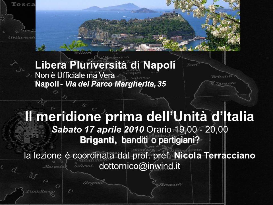 Il meridione prima dell'Unità d'Italia Sabato 17 aprile 2010 Orario 19,00 - 20,00 Briganti, banditi o partigiani? la lezione è coordinata dal prof. pr