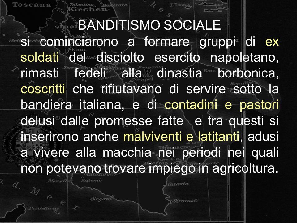 BANDITISMO SOCIALE si cominciarono a formare gruppi di ex soldati del disciolto esercito napoletano, rimasti fedeli alla dinastia borbonica, coscritti