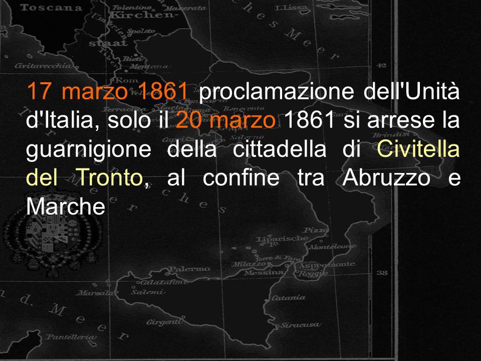 17 marzo 1861 proclamazione dell'Unità d'Italia, solo il 20 marzo 1861 si arrese la guarnigione della cittadella di Civitella del Tronto, al confine t