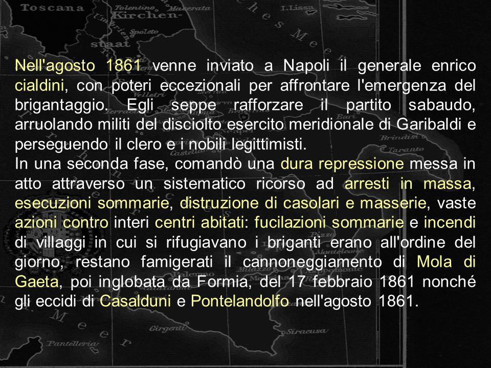 Nell'agosto 1861 venne inviato a Napoli il generale enrico cialdini, con poteri eccezionali per affrontare l'emergenza del brigantaggio. Egli seppe ra