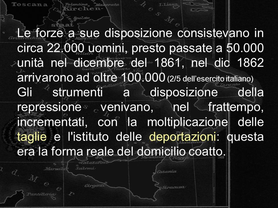 Le forze a sue disposizione consistevano in circa 22.000 uomini, presto passate a 50.000 unità nel dicembre del 1861, nel dic 1862 arrivarono ad oltre 100.000 (2/5 dell'esercito italiano) Gli strumenti a disposizione della repressione venivano, nel frattempo, incrementati, con la moltiplicazione delle taglie e l istituto delle deportazioni: questa era la forma reale del domicilio coatto.