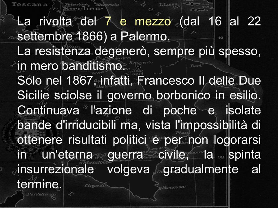 La rivolta del 7 e mezzo (dal 16 al 22 settembre 1866) a Palermo. La resistenza degenerò, sempre più spesso, in mero banditismo. Solo nel 1867, infatt