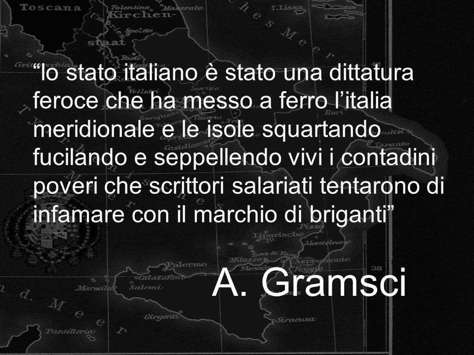 lo stato italiano è stato una dittatura feroce che ha messo a ferro l'italia meridionale e le isole squartando fucilando e seppellendo vivi i contadini poveri che scrittori salariati tentarono di infamare con il marchio di briganti A.