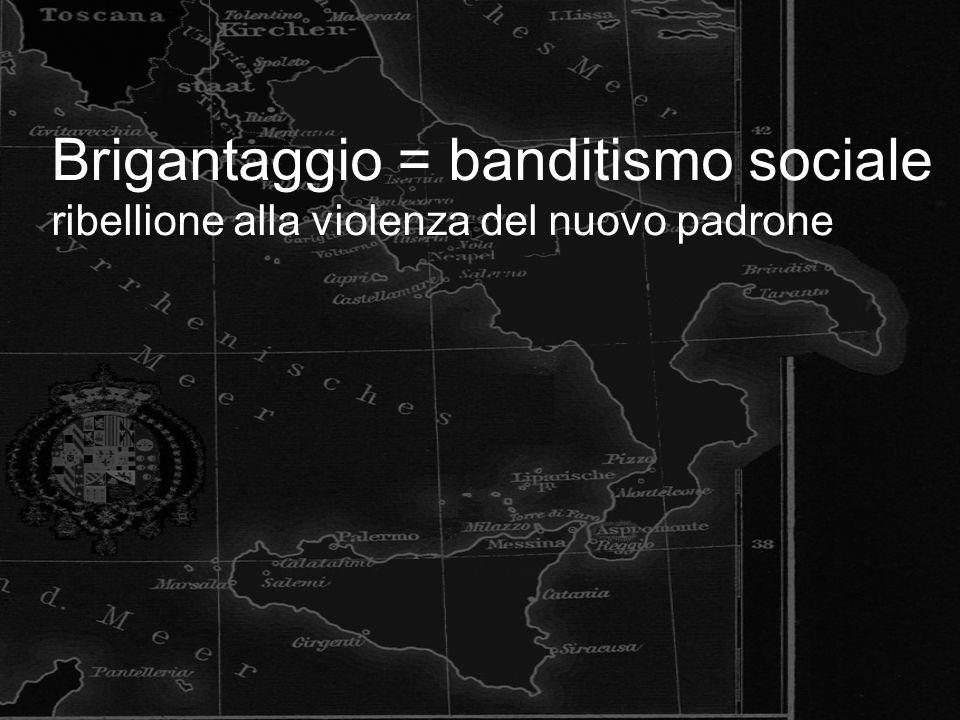 Brigantaggio = banditismo sociale ribellione alla violenza del nuovo padrone