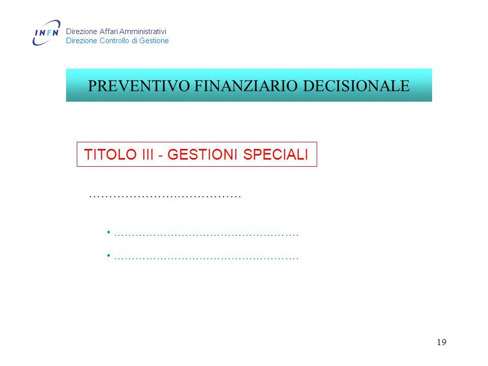 Direzione Affari Amministrativi Direzione Controllo di Gestione 19 TITOLO III - GESTIONI SPECIALI PREVENTIVO FINANZIARIO DECISIONALE …………………..…………… …………………………………………….