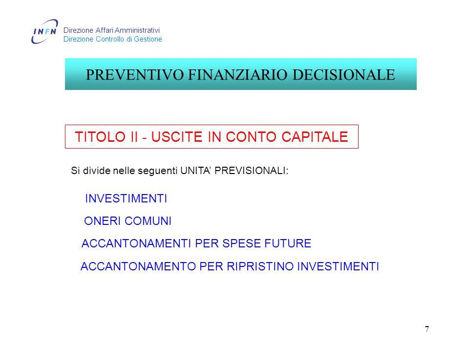 Direzione Affari Amministrativi Direzione Controllo di Gestione 7 TITOLO II - USCITE IN CONTO CAPITALE PREVENTIVO FINANZIARIO DECISIONALE INVESTIMENTI ONERI COMUNI ACCANTONAMENTI PER SPESE FUTURE ACCANTONAMENTO PER RIPRISTINO INVESTIMENTI Si divide nelle seguenti UNITA' PREVISIONALI: