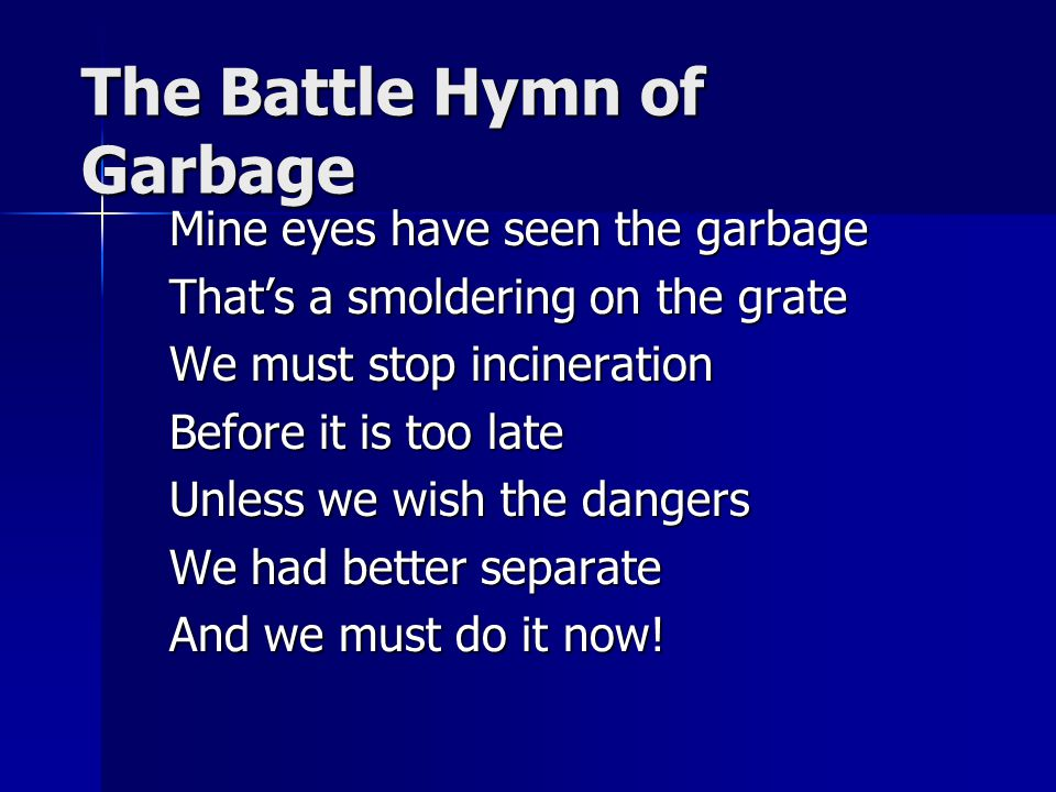 The Battle Hymn of Garbage Mine eyes have seen the garbage That's a smoldering on the grate We must stop incineration Before it is too late Unless we wish the dangers We had better separate And we must do it now!