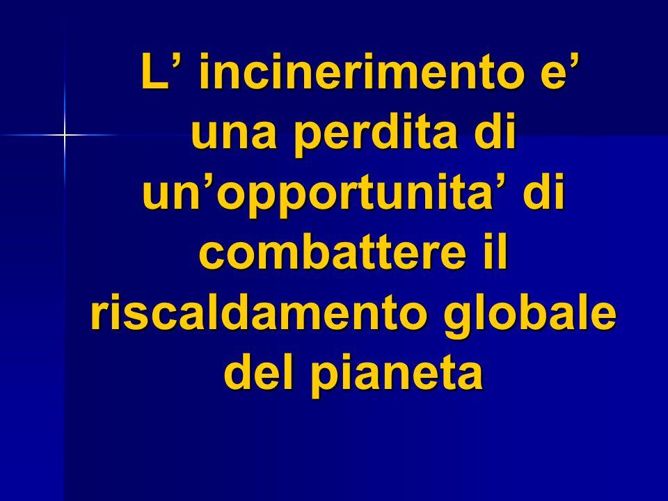 L' incinerimento e' una perdita di un'opportunita' di combattere il riscaldamento globale del pianeta L' incinerimento e' una perdita di un'opportunit