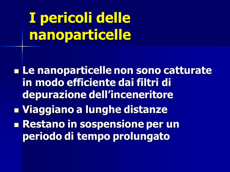 I pericoli delle nanoparticelle Le nanoparticelle non sono catturate in modo efficiente dai filtri di depurazione dell'inceneritore Le nanoparticelle non sono catturate in modo efficiente dai filtri di depurazione dell'inceneritore Viaggiano a lunghe distanze Viaggiano a lunghe distanze Restano in sospensione per un periodo di tempo prolungato Restano in sospensione per un periodo di tempo prolungato