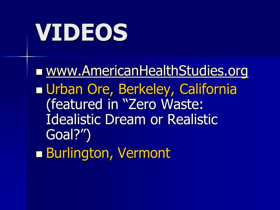 VIDEOS www.AmericanHealthStudies.org www.AmericanHealthStudies.org www.AmericanHealthStudies.org Urban Ore, Berkeley, California (featured in Zero Waste: Idealistic Dream or Realistic Goal? ) Urban Ore, Berkeley, California (featured in Zero Waste: Idealistic Dream or Realistic Goal? ) Burlington, Vermont Burlington, Vermont