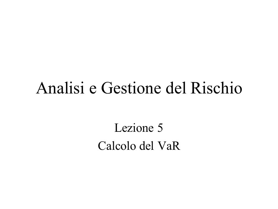 Analisi e Gestione del Rischio Lezione 5 Calcolo del VaR