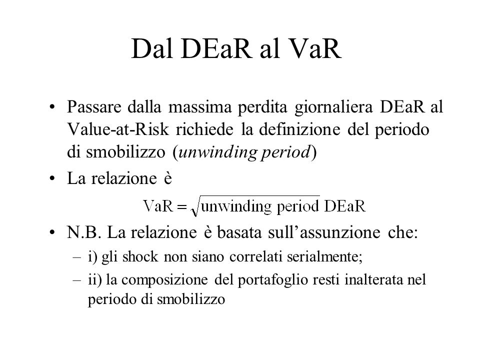 Dal DEaR al VaR Passare dalla massima perdita giornaliera DEaR al Value-at-Risk richiede la definizione del periodo di smobilizzo (unwinding period) L