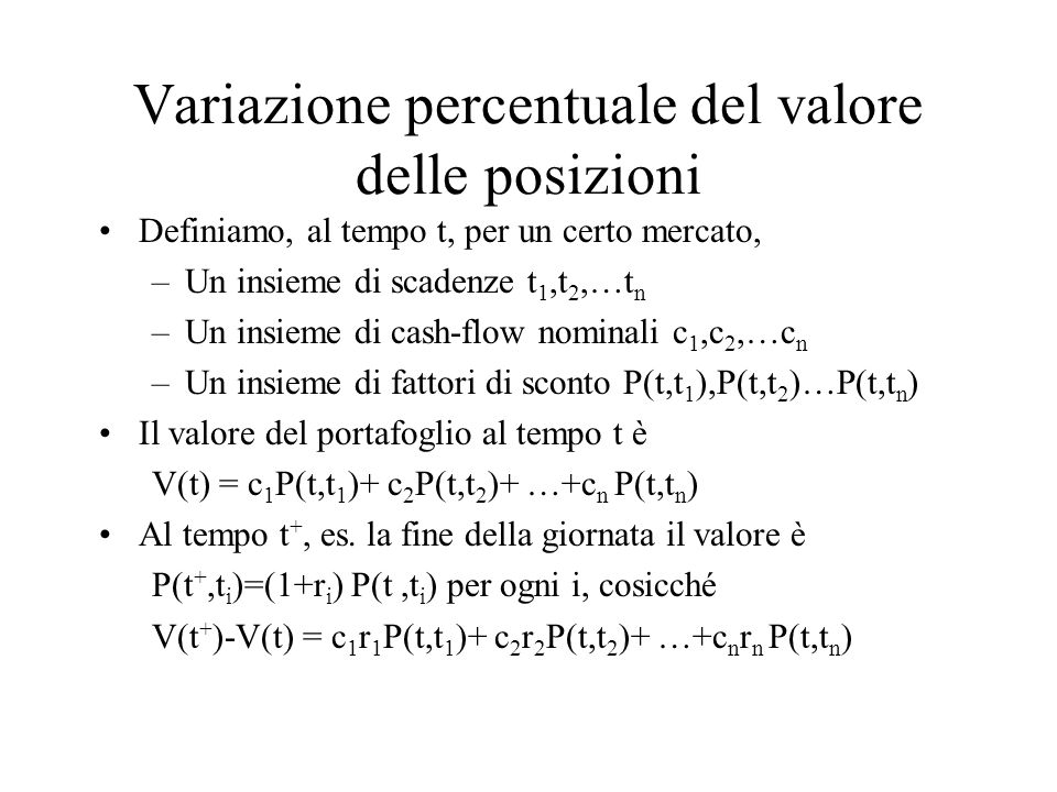 Calcolo dell'esposizione giornaliera Daily Earning at Risk (DEaR) Definiamo, al tempo t p i =c i P(t,t i ) il valore marking-to-market del cash-flow i r i, la variazione percentuale giornaliera del fattore di rischio i-esimo Se r i ha distribuzione normale con media  i e volatilità  i, Prob(r i <  i -  i 2.33) = 1% Se  i = 0, Prob(r i p i < -  i p i 2.33) = 1% DEaR i =  i p i 2.33 = Maximum probable loss (1%)