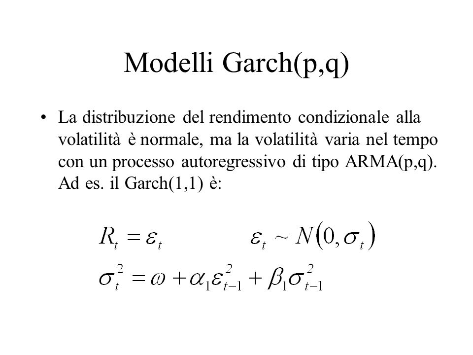 Garch: ABC… In un modello Garch la distribuzione NON condizionale dei rendimenti non è normale, ed in particolare ha code grasse ( fat-tails ): eventi estremi sono più probabili rispetto alla distribuzione normale In un modello Garch la varianza futura è prevista ricursivamente dalla formula Il grado di persistenza è dato da  1 +  1  1