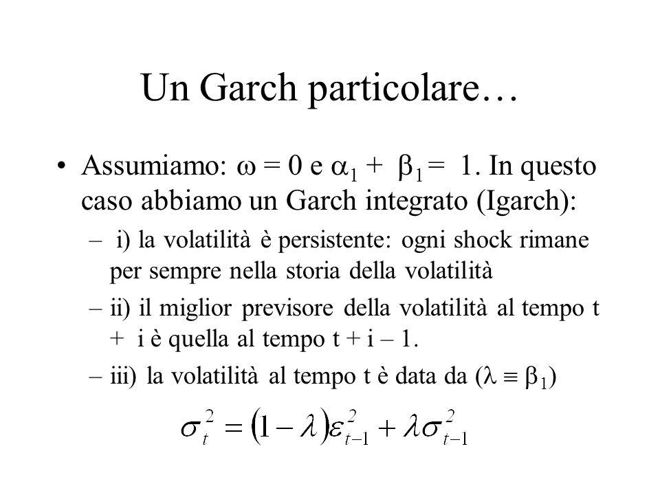 Un Garch particolare… Assumiamo:  = 0 e  1 +  1 = 1. In questo caso abbiamo un Garch integrato (Igarch): – i) la volatilità è persistente: ogni sho