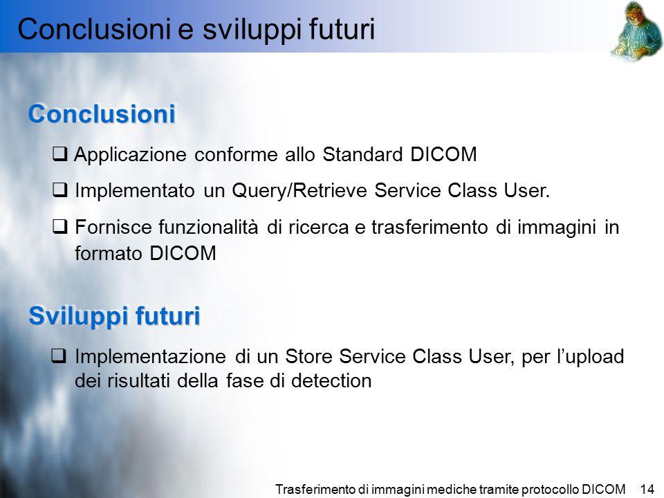 Trasferimento di immagini mediche tramite protocollo DICOM14 Conclusioni e sviluppi futuri ConclusioniConclusioni  Applicazione conforme allo Standard DICOM  Implementato un Query/Retrieve Service Class User.