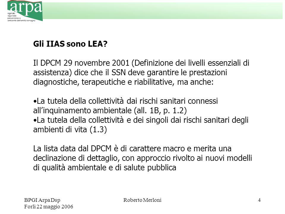 BPGI Arpa Dsp Forlì 22 maggio 2006 Roberto Merloni4 Gli IIAS sono LEA? Il DPCM 29 novembre 2001 (Definizione dei livelli essenziali di assistenza) dic