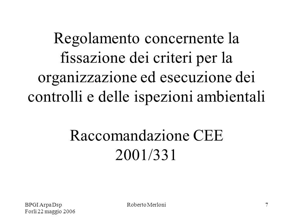 BPGI Arpa Dsp Forlì 22 maggio 2006 Roberto Merloni7 Regolamento concernente la fissazione dei criteri per la organizzazione ed esecuzione dei controlli e delle ispezioni ambientali Raccomandazione CEE 2001/331