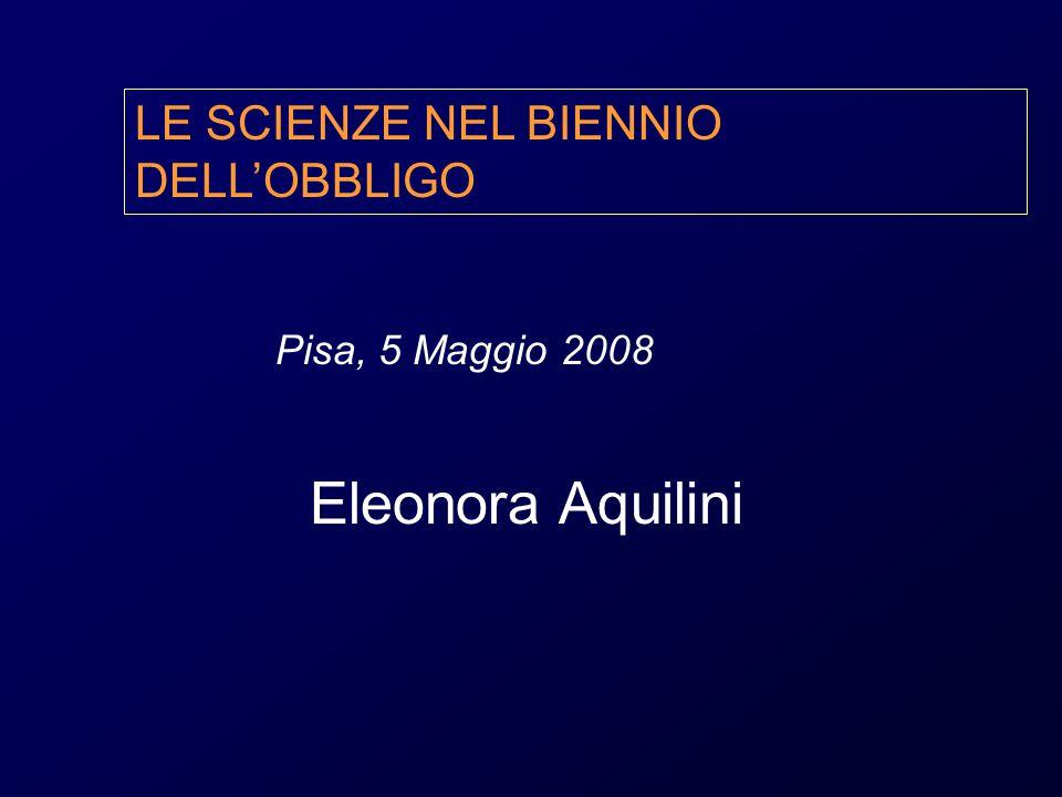 Eleonora Aquilini LE SCIENZE NEL BIENNIO DELL'OBBLIGO Pisa, 5 Maggio 2008