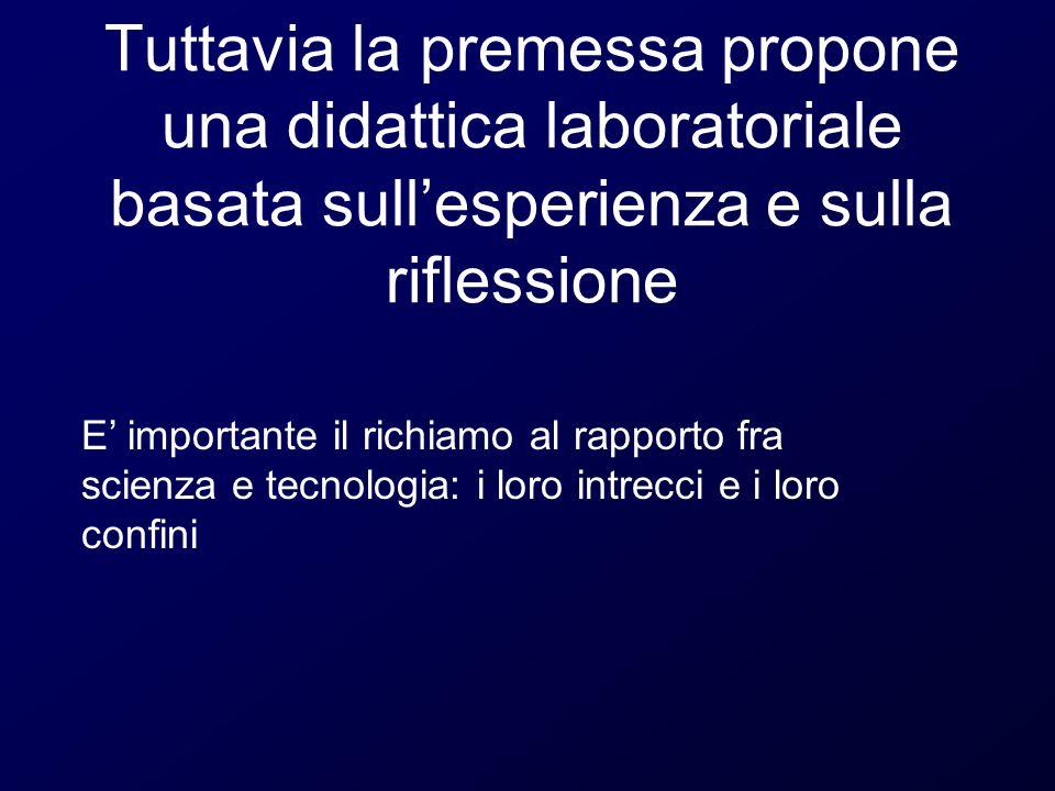 Tuttavia la premessa propone una didattica laboratoriale basata sull'esperienza e sulla riflessione E' importante il richiamo al rapporto fra scienza e tecnologia: i loro intrecci e i loro confini