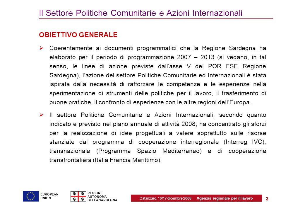 Catanzaro, 16/17 dicembre 2008 Agenzia regionale per il lavoro REGIONE AUTONOMA DELLA SARDEGNA EUROPEAN UNION 3 Il Settore Politiche Comunitarie e Azioni Internazionali OBIETTIVO GENERALE  Coerentemente ai documenti programmatici che la Regione Sardegna ha elaborato per il periodo di programmazione 2007 – 2013 (si vedano, in tal senso, le linee di azione previste dall'asse V del POR FSE Regione Sardegna), l'azione del settore Politiche Comunitarie ed Internazionali è stata ispirata dalla necessità di rafforzare le competenze e le esperienze nella sperimentazione di strumenti delle politiche per il lavoro, il trasferimento di buone pratiche, il confronto di esperienze con le altre regioni dell'Europa.